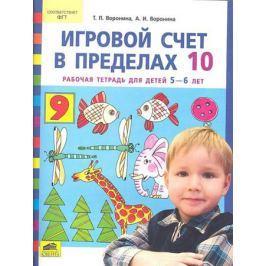 Воронина Т., Воронина А. Игровой счет в пределах 10. Рабочая тетрадь для дошкольников 5-6 лет