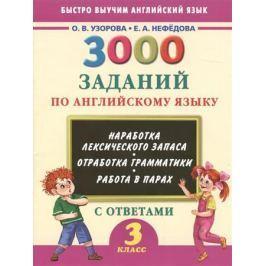 Узорова О., Нефедова Е. 3000 заданий по английскому языку с ответами. 3 класс. Наработка лексического запаса. Отработка грамматики. Работа в парах