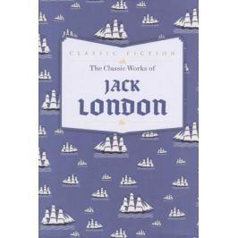 London J. The Classic Works of Jack London
