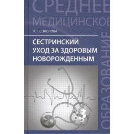 Соколова Н. Сестринский уход за здоровым новорожденным. Учебное пособие