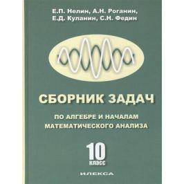 Нелин Е., Роганин А., Куланин Е., Федин С. Сборник задач по алгебре и началам анализа. 10 класс