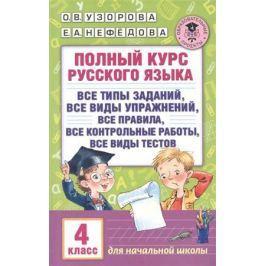 Узорова О., Нефедова Е. Полный курс русского языка. 4 класс. Все типы заданий, все виды упражнений, все правила, все контрольные работы, все виды тестов. Для начальной школы