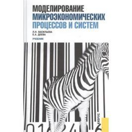 Васильева Л., Деева Е. Моделирование микроэкономических процессов и систем. Учебник
