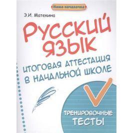 Матекина Э. Русский язык. Итоговая аттестация в начальной школе. Тренировочные тесты