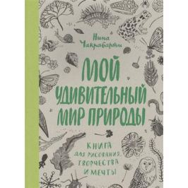 Чакрабарти Н. Мой удивительный мир природы. Книга для рисования, творчества и мечты