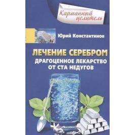 Константинов Ю. Лечение серебром. Драгоценное лекарство от ста недугов