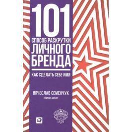 Семенчук В. 101 способ раскрутки личного бренда. Как сделать себе имя
