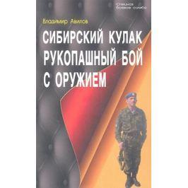 Авилов В. Сибирский кулак. Рукопашный бой с оружием