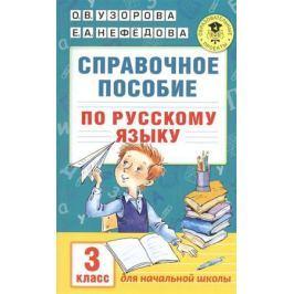 Узорова О., Нефедова Е. Справочное пособие по русскому языку. 3 класс