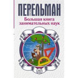 Перельман Я. Большая книга занимательных наук