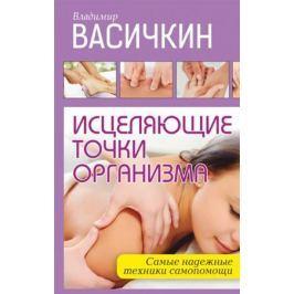 Васичкин В. Исцеляющие точки организма: Самые надежные техники самопомощи