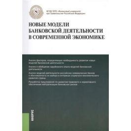Лаврушин О. (ред.) Новые модели банковской деятельности в современной экономике. Монография