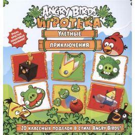 Левин В. (пер.) Игротека. Улетные приключения. 20 классных поделок в стиле Angry Birds!