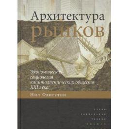 Флигстин Н. Архитектура рынков: экономическая социология капиталистических обществ XXI века