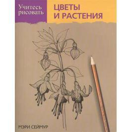 Сеймур М. Учитесь рисовать цветы и растения