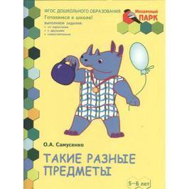 Самусенко О. Такие разные предметы. Развивающая тетрадь для детей старшей группы ДОО (2-е полугодие). 5-6 лет