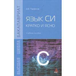 Парфенов Д. Язык Си: кратко и ясно. Учебное пособие