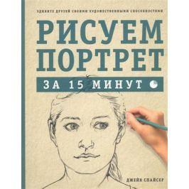 Спайсер Д. Рисуем портрет за 15 минут. Удивите друзей своими художественными способностями
