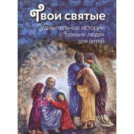 Щеголева Е. Твои святые. Удивительные истории о Божьих людях для детей