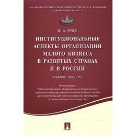 Рубе В. Институциональные аспекты организации малого бизнеса в развитых странах и в России. Учебное пособие