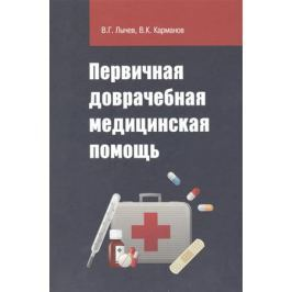 Лычев В., Карманов В. Первичная доврачебная медицинская помощь: учебное пособие