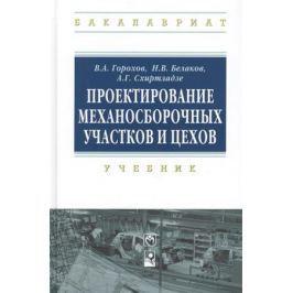 Горохов В., Беляков Н., Схиртладзе А. Проектирование механосборочных участков и цехов: учебник