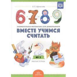 Афанасьева И. Вместе учимся считать. Занимательная математика для дошкольников. Рабочая тетрадь № 2