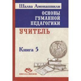 Амонашвили Ш. Основы гуманной педагогики. Книга 5. Учитель