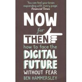Hammersley B. NOW for THEN: How to Face the Digital Future Without Fear