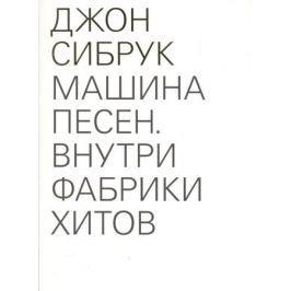 Сибрук Дж. Машина песен. Внутри фабрики хитов