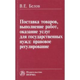 Белов В. Поставка товаров, выполнение работ, оказание услуг для государственных нужд: правовое регулирование