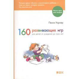 Уорнер П. 160 развивающих игр для детей от рождения до трех лет