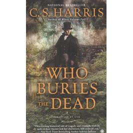 Harris C. Who Buries the Dead. A Sebastian St. Cyr Mystery