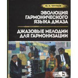 Чугунов Ю. Эволюция гармонического джаза. Джазовые мелодии для гармонизации. Учебное пособие