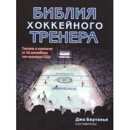 Бертанья Дж. Библия хоккейного тренера. Тактика и статегия от 16 хоккейных топ-тренеров США