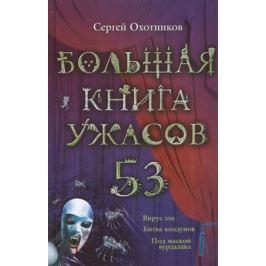Охотников С. Большая книга ужасов 53: Вирус зла. Битва колдунов. Под маской вурдалака
