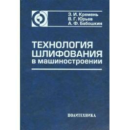 Кремень З., Юрьев В., Бабошкин А. Технология шлифования в машиностроении