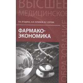 Ягудина Р., Куликов А., Серпик В. Фармакоэкономика. Учебное пособие