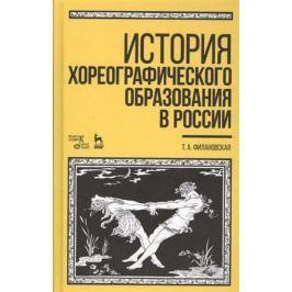 Филановская Т. История хореографического образования в России. Учебное пособие