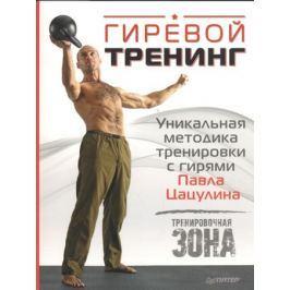 Цацулин П. Гиревой тренинг. Уникальная методика тренировки с гирями Павла Цацулина