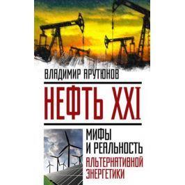 Арутюнов В. Нефть XXI. Мифы и реальность альтернативной энергетики