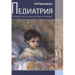 Григорьева К. Педиатрия. Руководство по диагностике и лечению