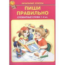 Цыганков И. (худ.) Пиши правильно. Словарные слова 1-4 класс