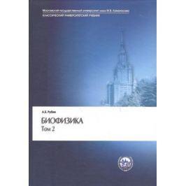 Рубин А. Биофизика. В двух томах. Том 2. Биофизика клеточных процессов