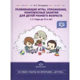 Погудкина И. Развивающие игры, упражнения, комплексные занятия для детей раннего возраста (с 1 года до 3-х лет)