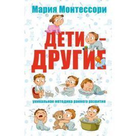 Монтессори М. Дети - другие. Уникальная методика раннего развития