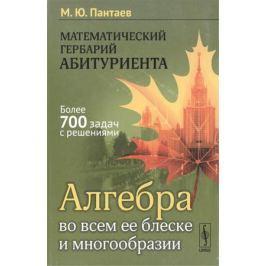 Пантаев М. Математический гербарий абитуриента. Алгебра во всем ее блеске и многообразии