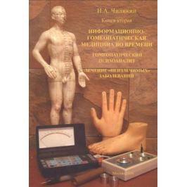 Чиликин И. Информационно-гомеопатическая медицина во времени. Гомеопатический психоанализ. Лечение