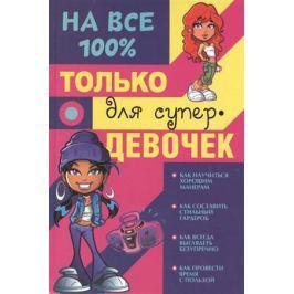 Гордиевич Д., Губина В., Елисеева А., Торманова А. На все 100%. Только для супер-девочек.