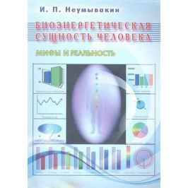 Неумывакин И. Биоэнергетическая сущность человека Мифы и реальность